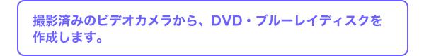 撮影済みのビデオカメラから、DVD・ブルーレイディスクを作成します。