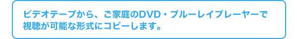 ビデオテープから、ご家庭のDVD・ブルーレイプレーヤーで視聴が可能な形式にコピーします。